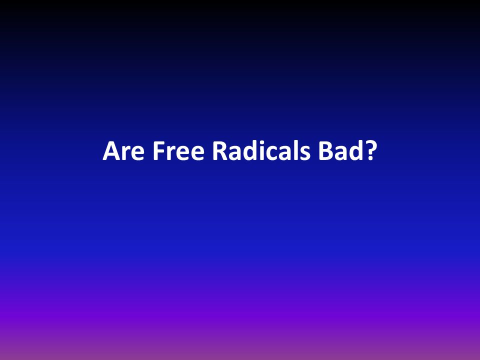 Are Free Radicals Bad