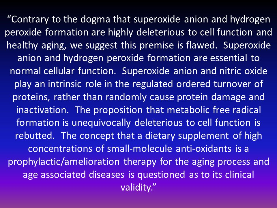 Contrary to the dogma that superoxide anion and hydrogen peroxide formation are highly deleterious to cell function and healthy aging, we suggest this premise is flawed.