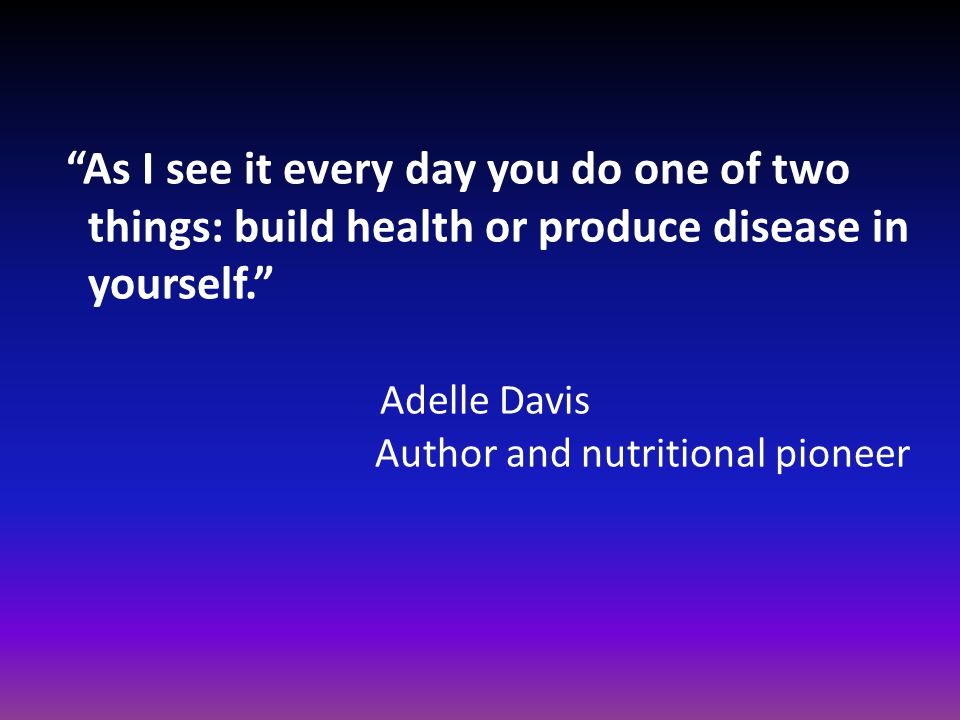 As I see it every day you do one of two things: build health or produce disease in yourself. Adelle Davis Author and nutritional pioneer