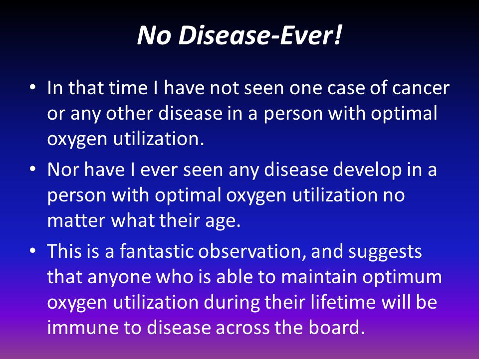 No Disease-Ever! In that time I have not seen one case of cancer or any other disease in a person with optimal oxygen utilization.