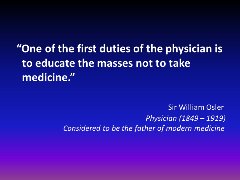 One of the first duties of the physician is to educate the masses not to take medicine. Sir William Osler Physician (1849 – 1919) Considered to be the father of modern medicine
