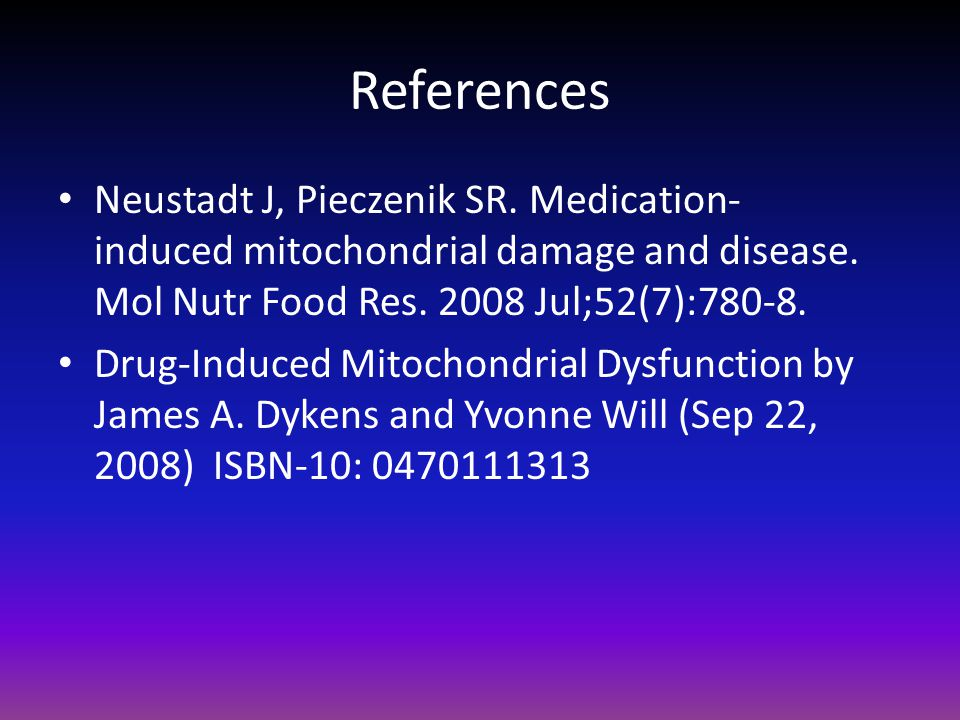 References Neustadt J, Pieczenik SR. Medication-induced mitochondrial damage and disease. Mol Nutr Food Res. 2008 Jul;52(7):780-8.