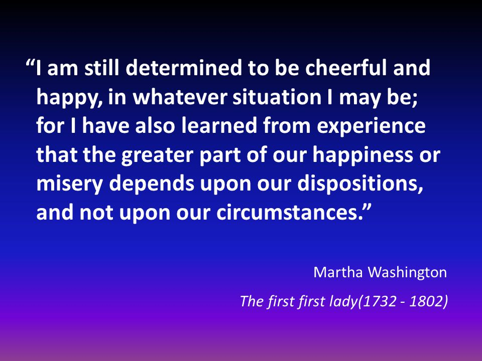 I am still determined to be cheerful and happy, in whatever situation I may be; for I have also learned from experience that the greater part of our happiness or misery depends upon our dispositions, and not upon our circumstances. Martha Washington The first first lady(1732 - 1802)