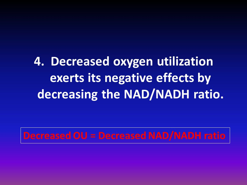 4. Decreased oxygen utilization exerts its negative effects by decreasing the NAD/NADH ratio.