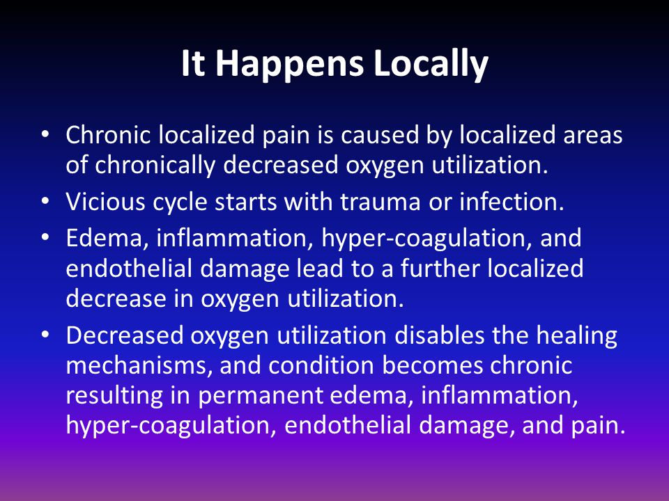 It Happens Locally Chronic localized pain is caused by localized areas of chronically decreased oxygen utilization.