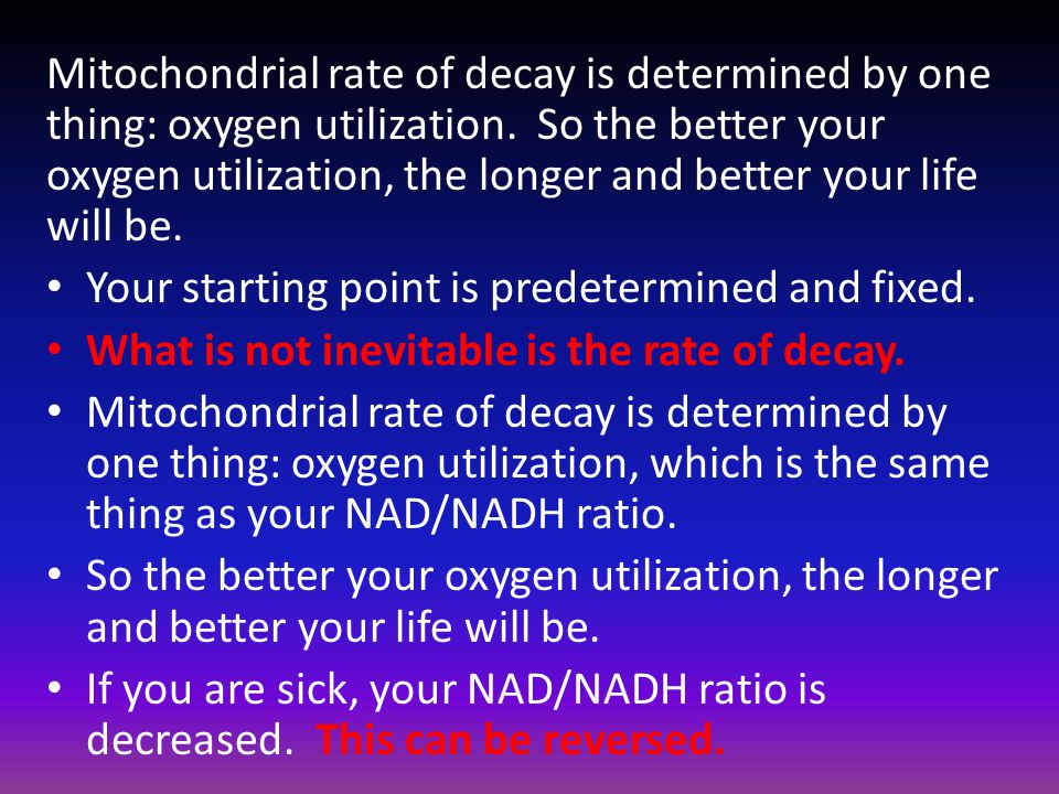 Mitochondrial rate of decay is determined by one thing: oxygen utilization. So the better your oxygen utilization, the longer and better your life will be.