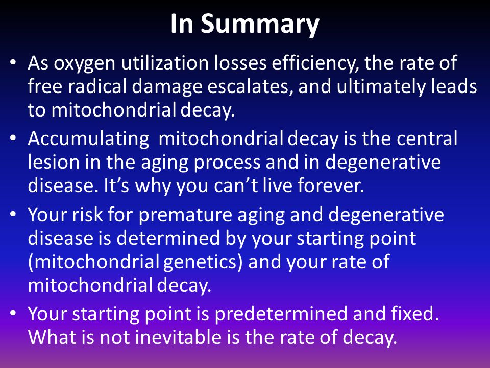 In Summary As oxygen utilization losses efficiency, the rate of free radical damage escalates, and ultimately leads to mitochondrial decay.