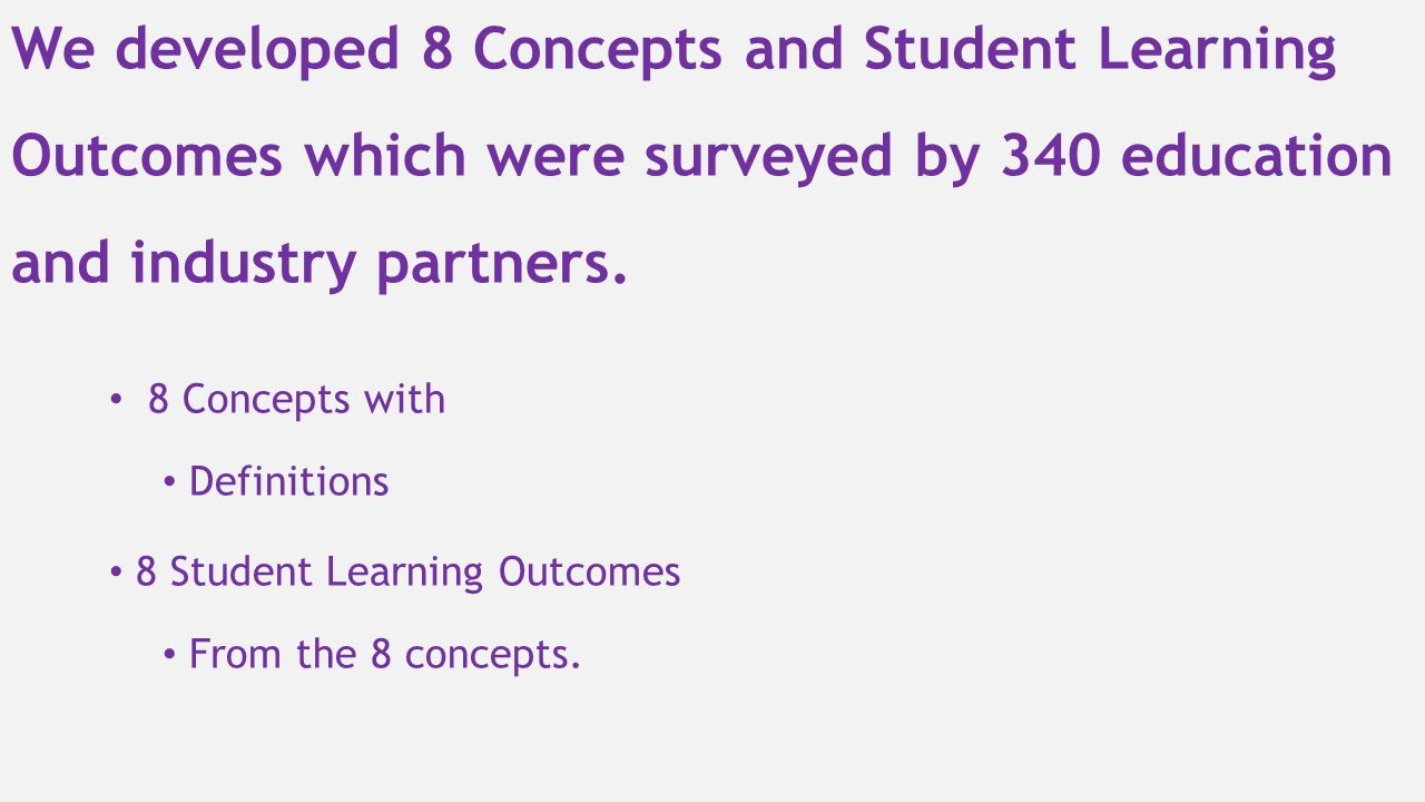 We developed 8 Concepts and Student Learning Outcomes which were surveyed by 340 education and industry partners.