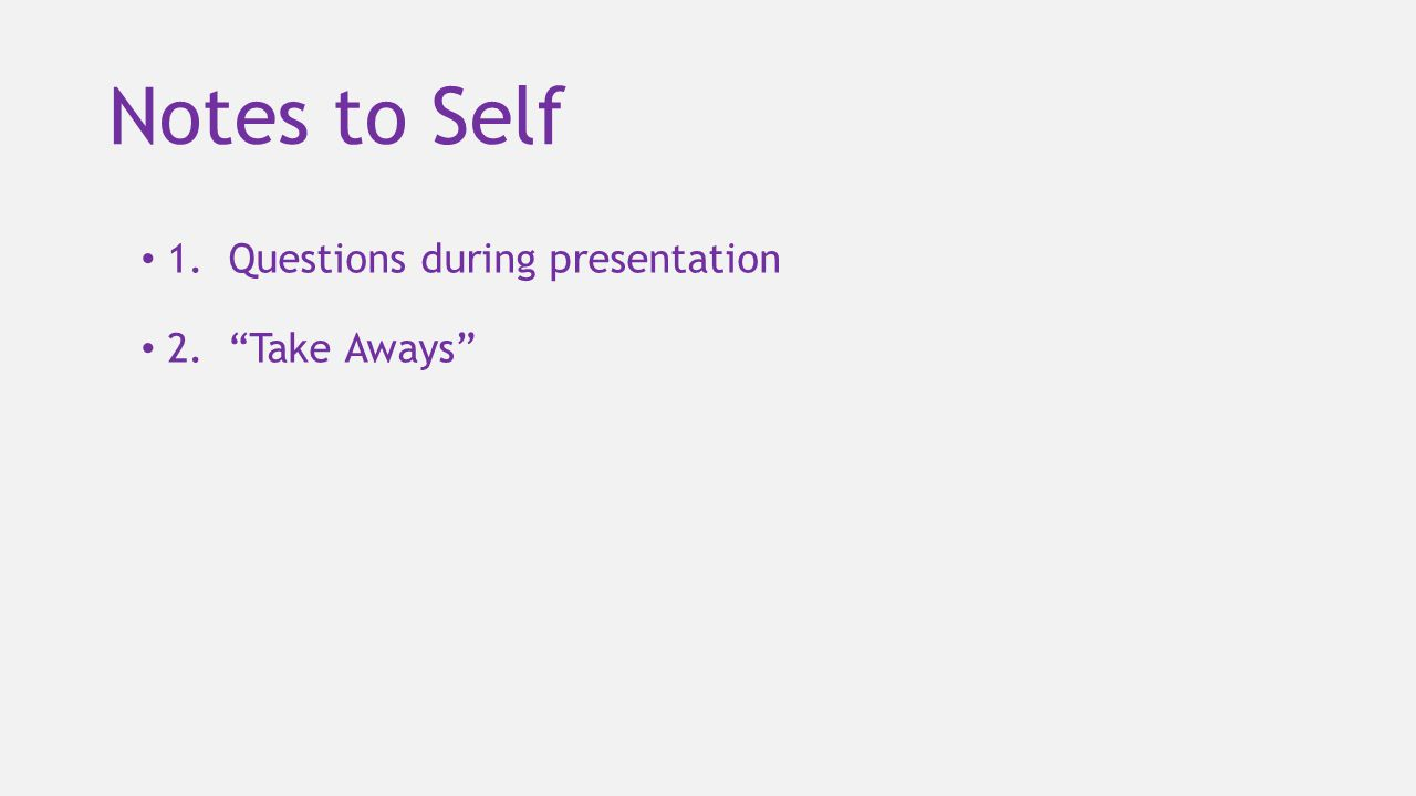 Notes to Self 1. Questions during presentation 2. Take Aways