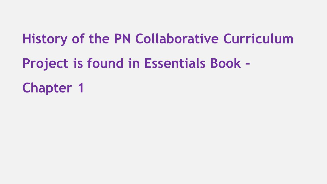 History of the PN Collaborative Curriculum Project is found in Essentials Book – Chapter 1