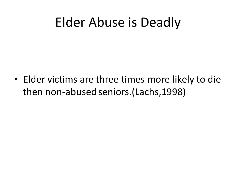 Elder Abuse is Deadly Elder victims are three times more likely to die then non-abused seniors.(Lachs,1998)