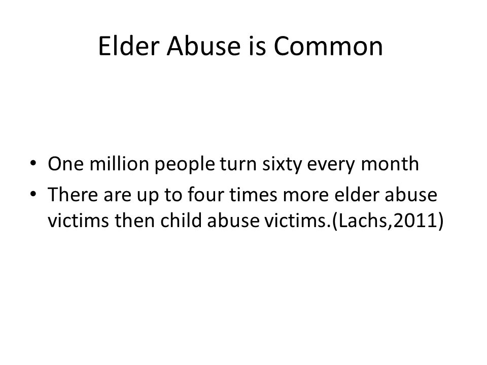Elder Abuse is Common One million people turn sixty every month