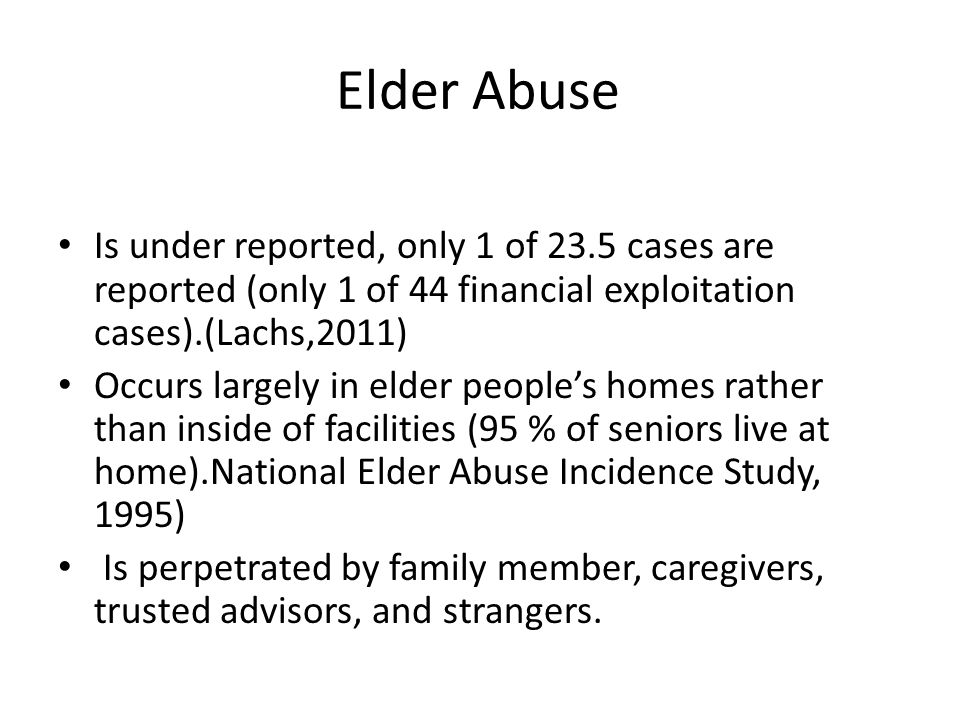 Elder Abuse Is under reported, only 1 of 23.5 cases are reported (only 1 of 44 financial exploitation cases).(Lachs,2011)
