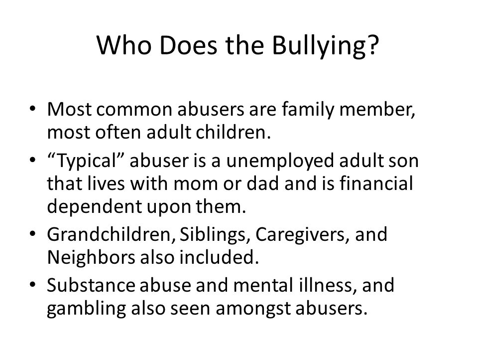 Who Does the Bullying Most common abusers are family member, most often adult children.