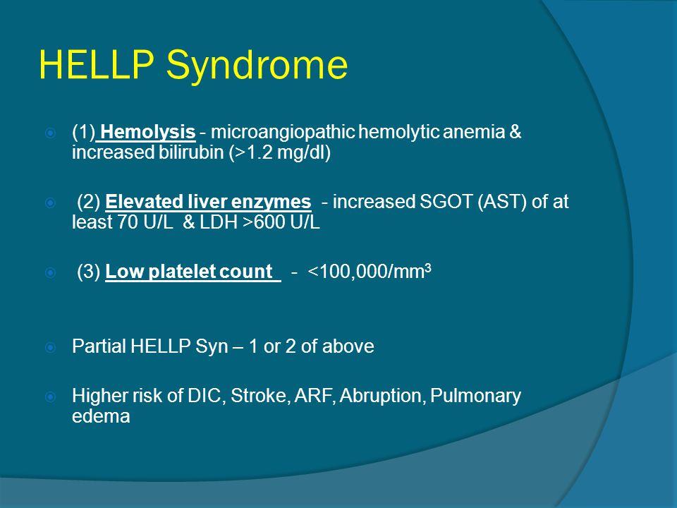 HELLP Syndrome (1) Hemolysis - microangiopathic hemolytic anemia & increased bilirubin (>1.2 mg/dl)