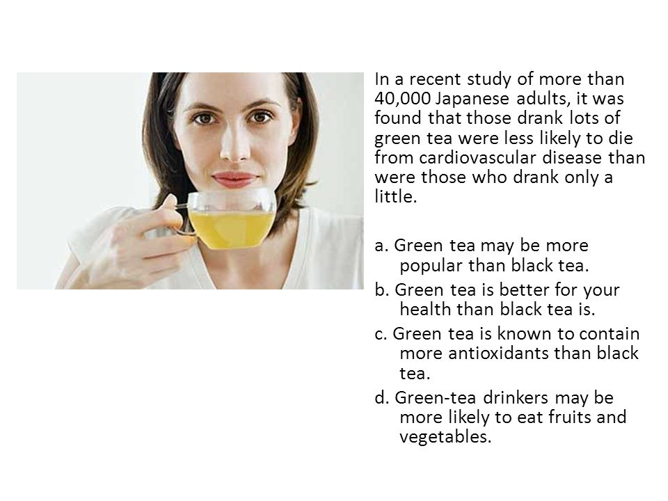 In a recent study of more than 40,000 Japanese adults, it was found that those drank lots of green tea were less likely to die from cardiovascular disease than were those who drank only a little.
