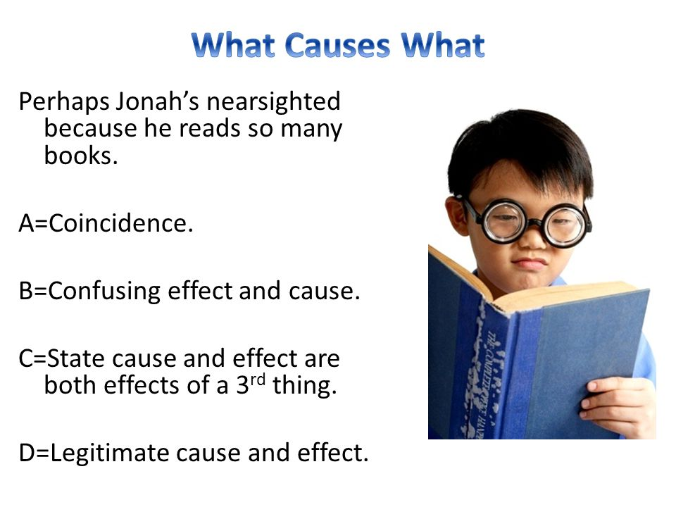 What Causes What Perhaps Jonah's nearsighted because he reads so many books. A=Coincidence. B=Confusing effect and cause.