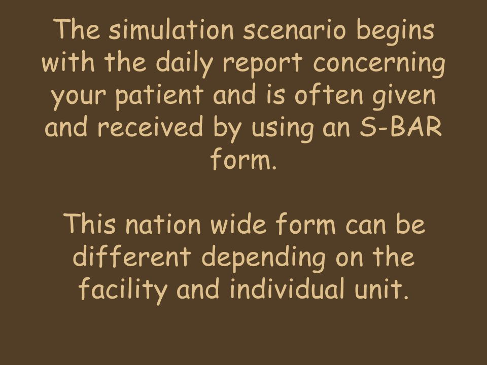 The simulation scenario begins with the daily report concerning your patient and is often given and received by using an S-BAR form.