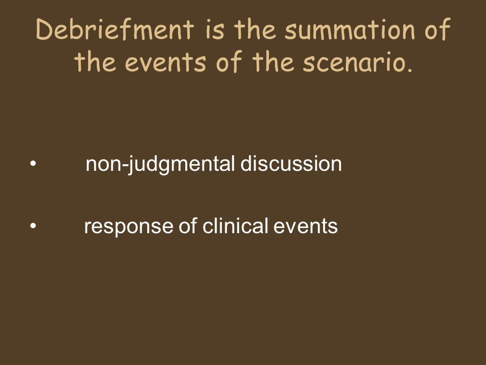 Debriefment is the summation of the events of the scenario.
