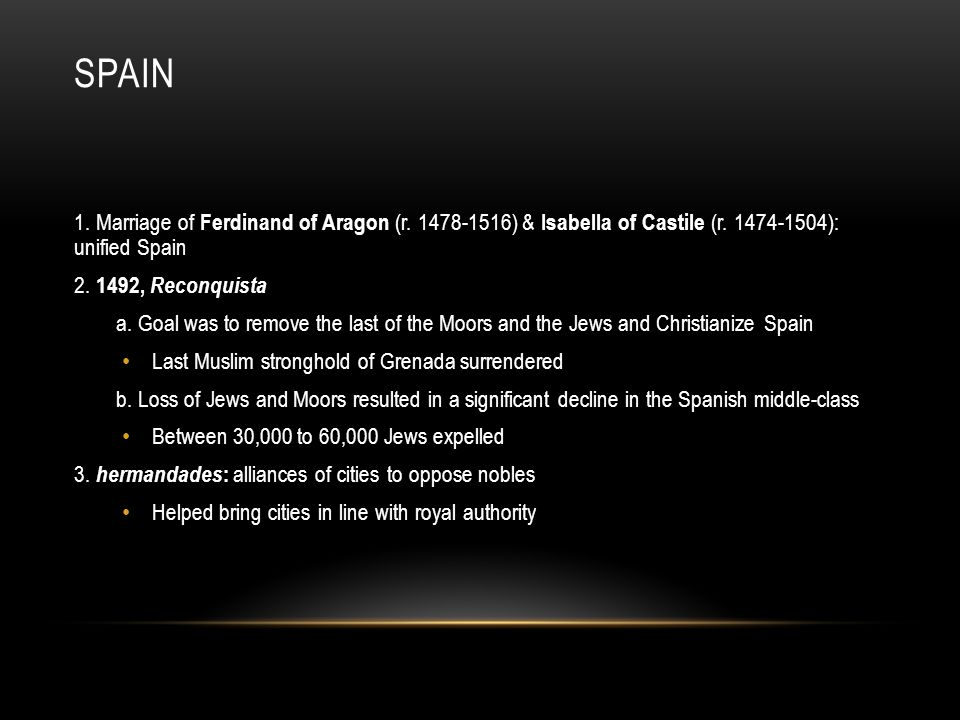 Spain 1. Marriage of Ferdinand of Aragon (r. 1478-1516) & Isabella of Castile (r. 1474-1504): unified Spain.
