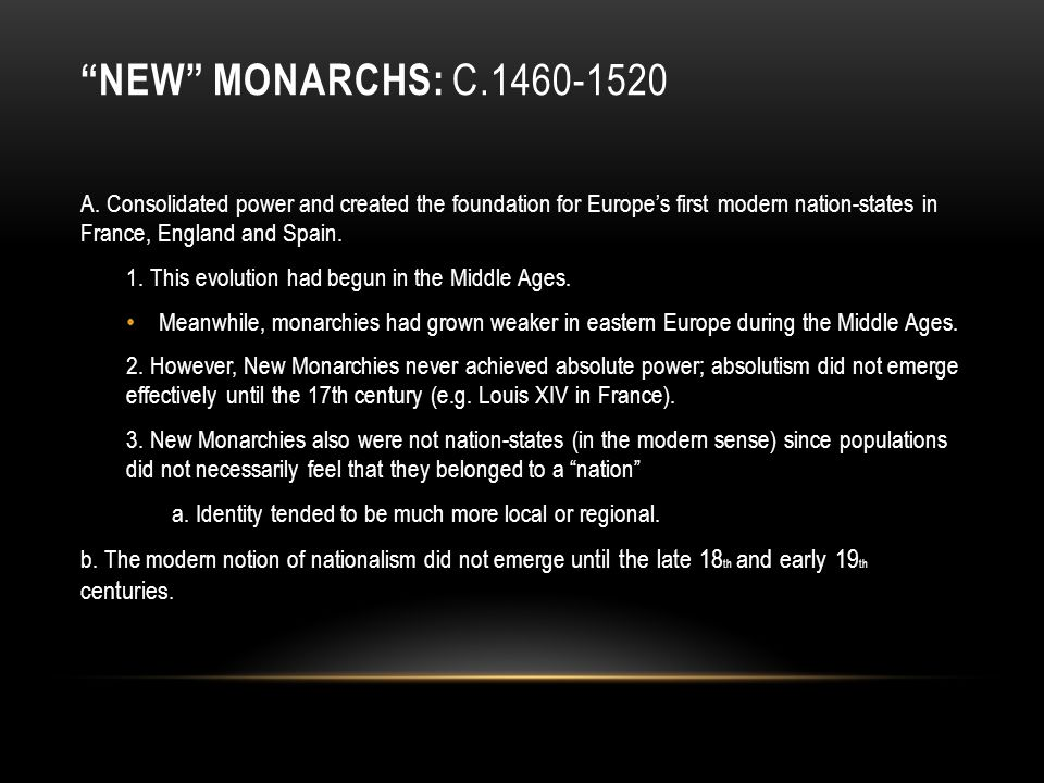 New Monarchs: c.1460-1520 A. Consolidated power and created the foundation for Europe's first modern nation-states in France, England and Spain.