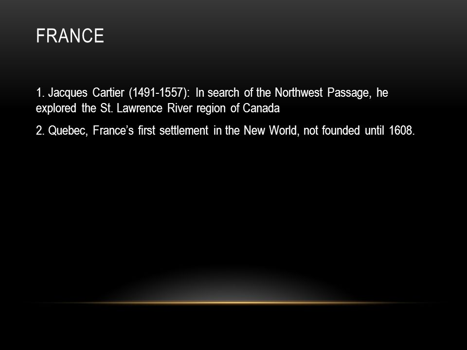 France 1. Jacques Cartier (1491-1557): In search of the Northwest Passage, he explored the St. Lawrence River region of Canada.
