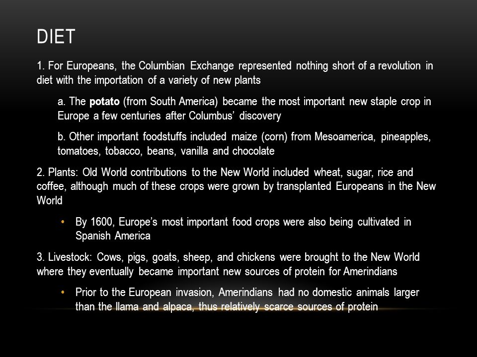 Diet 1. For Europeans, the Columbian Exchange represented nothing short of a revolution in diet with the importation of a variety of new plants.