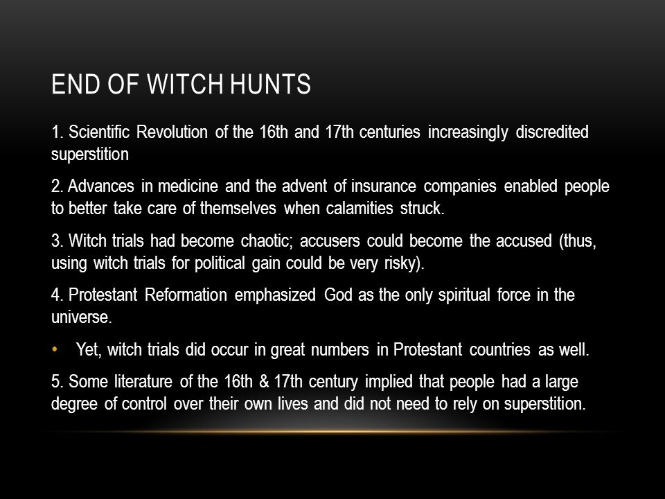 End of witch hunts 1. Scientific Revolution of the 16th and 17th centuries increasingly discredited superstition.