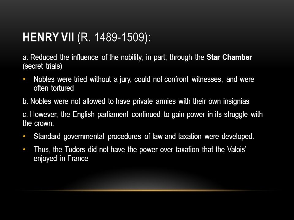 Henry VII (r. 1489-1509): a. Reduced the influence of the nobility, in part, through the Star Chamber (secret trials)