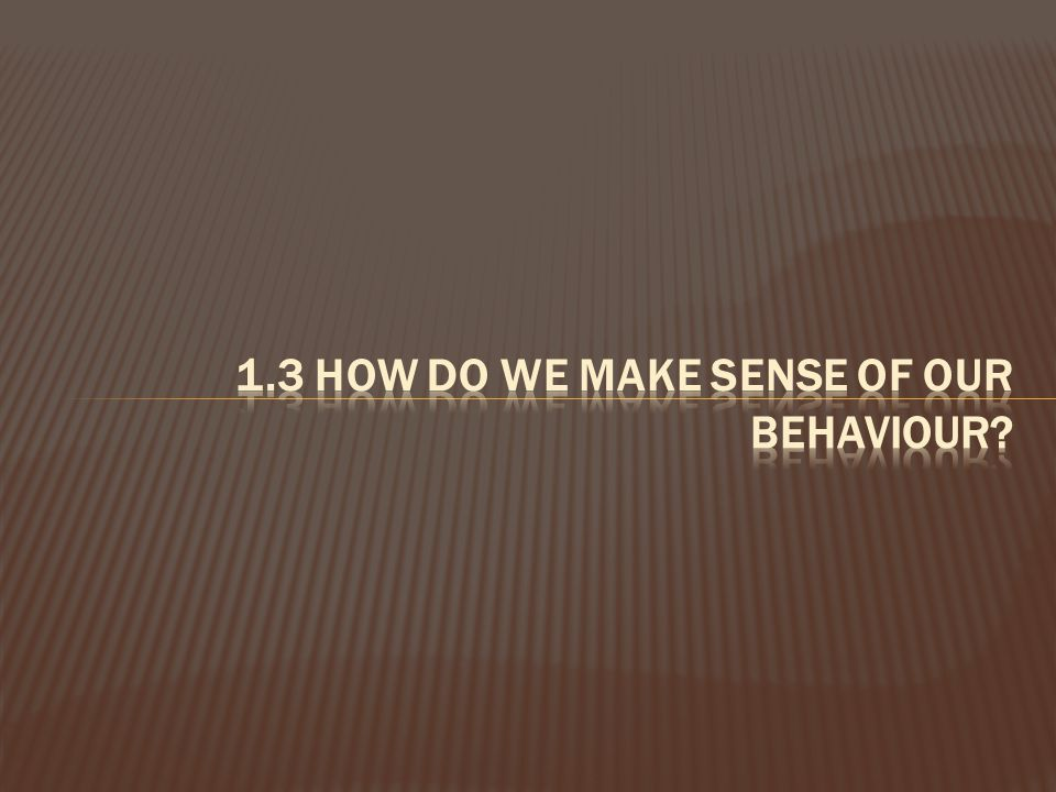 1.3 How do we make sense of our behaviour