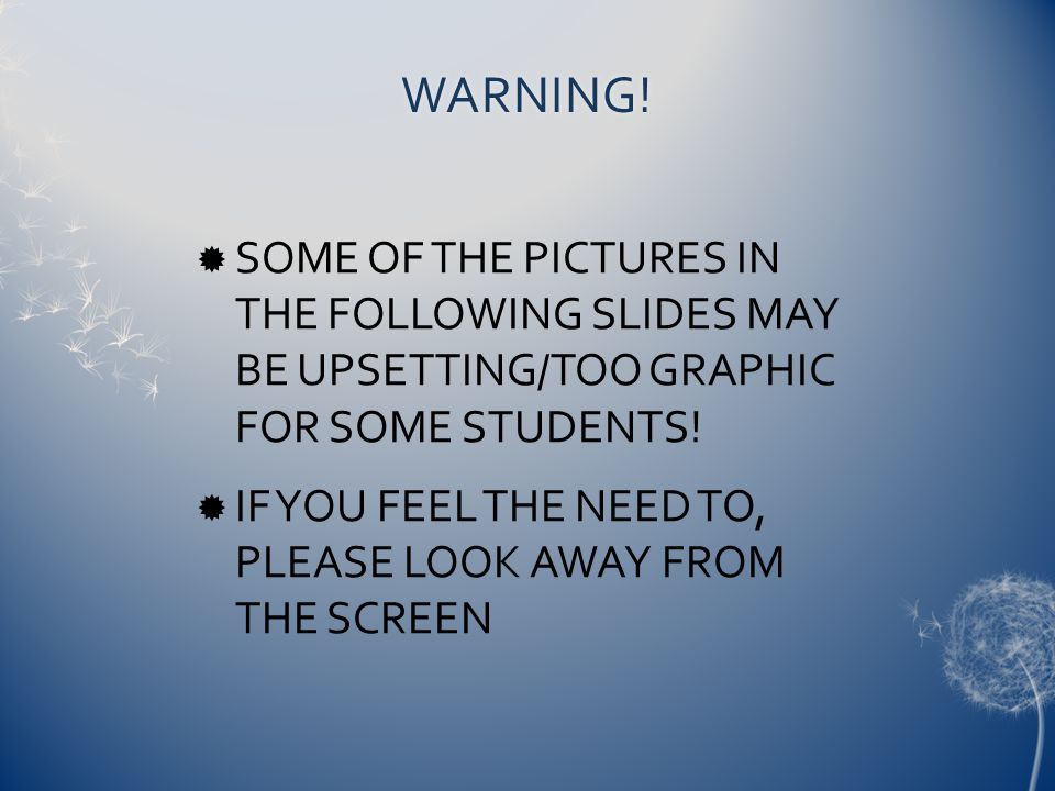 WARNING! SOME OF THE PICTURES IN THE FOLLOWING SLIDES MAY BE UPSETTING/TOO GRAPHIC FOR SOME STUDENTS!