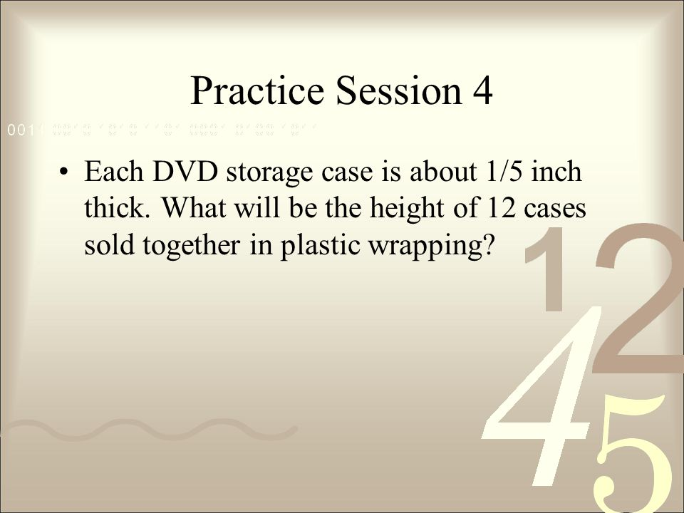 Practice Session 4 Each DVD storage case is about 1/5 inch thick.