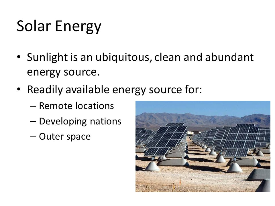 Solar Energy Sunlight is an ubiquitous, clean and abundant energy source. Readily available energy source for: