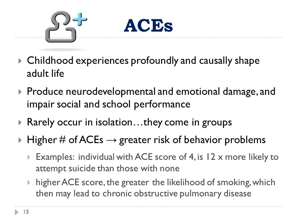 ACEs Childhood experiences profoundly and causally shape adult life