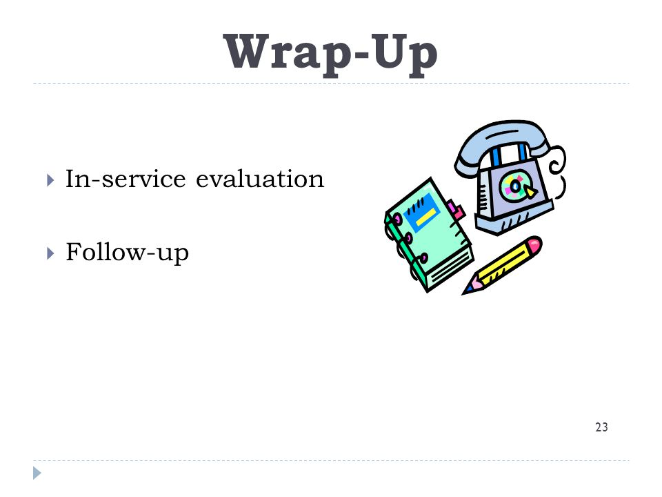 Wrap-up Wrap-Up In-service evaluation Follow-up