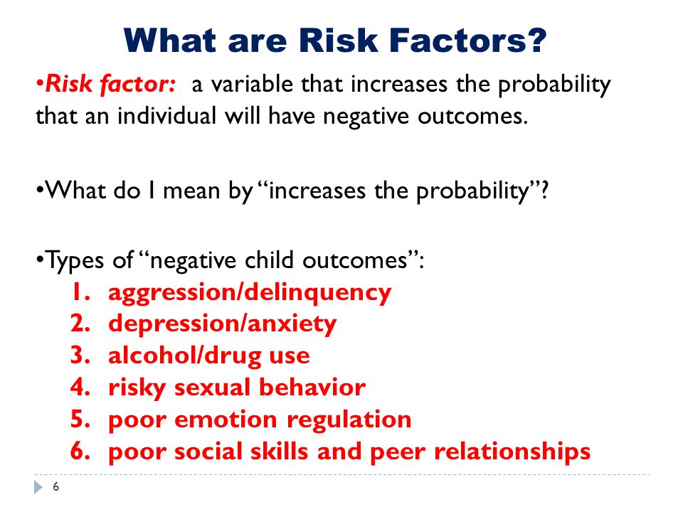What are Risk Factors Risk factor: a variable that increases the probability that an individual will have negative outcomes.