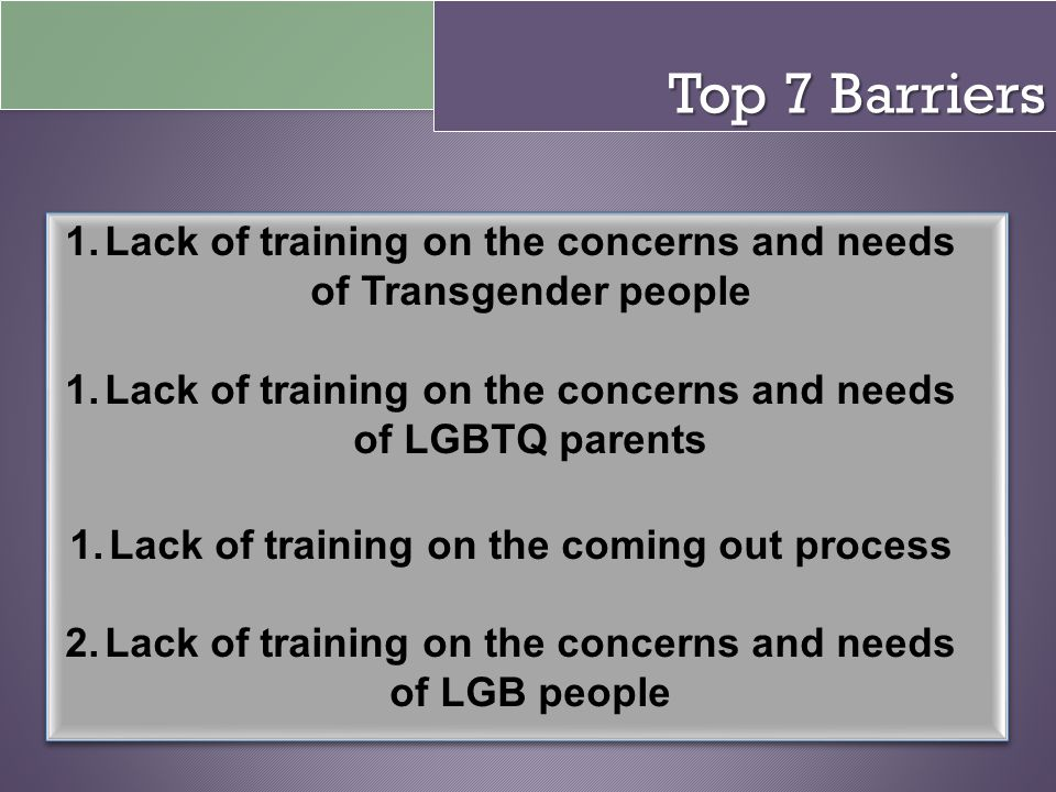 Top 7 Barriers Lack of training on the concerns and needs of Transgender people. Lack of training on the concerns and needs of LGBTQ parents.