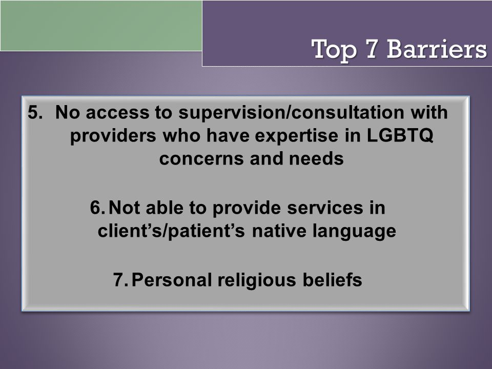 Top 7 Barriers No access to supervision/consultation with providers who have expertise in LGBTQ concerns and needs.