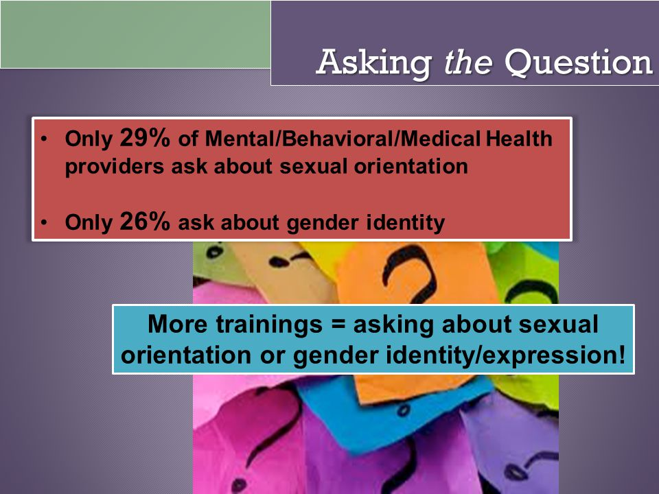 Asking the Question Only 29% of Mental/Behavioral/Medical Health providers ask about sexual orientation.