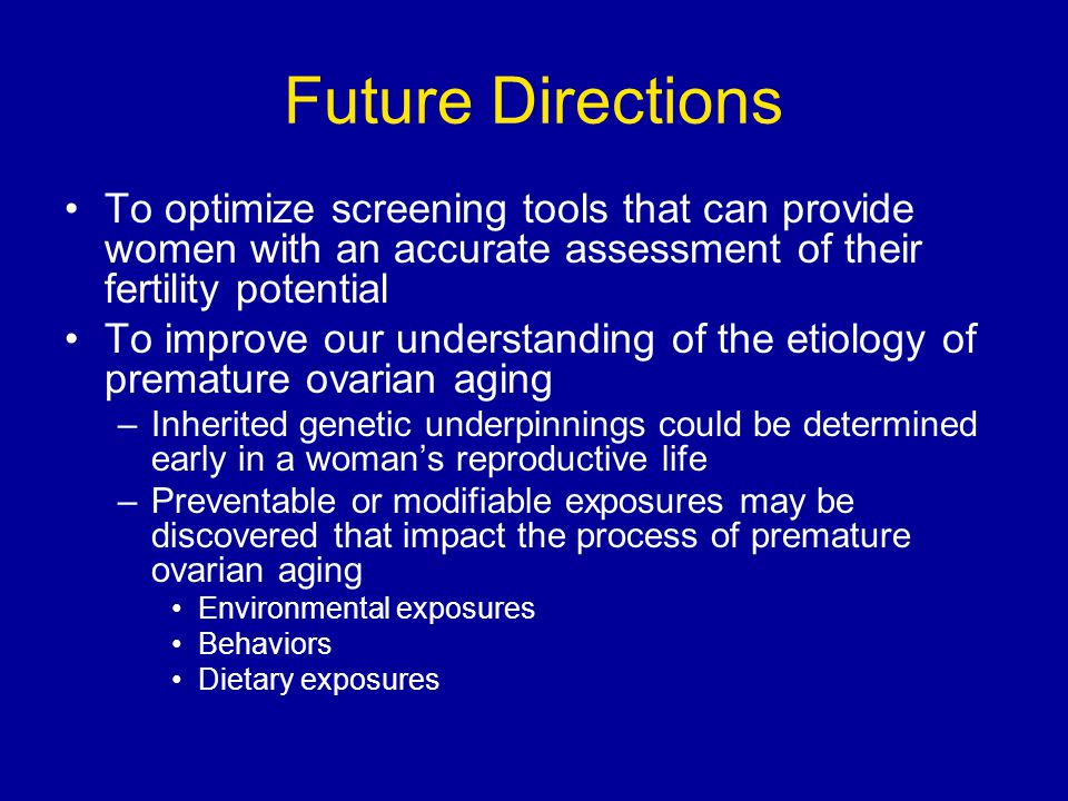 Future Directions To optimize screening tools that can provide women with an accurate assessment of their fertility potential.