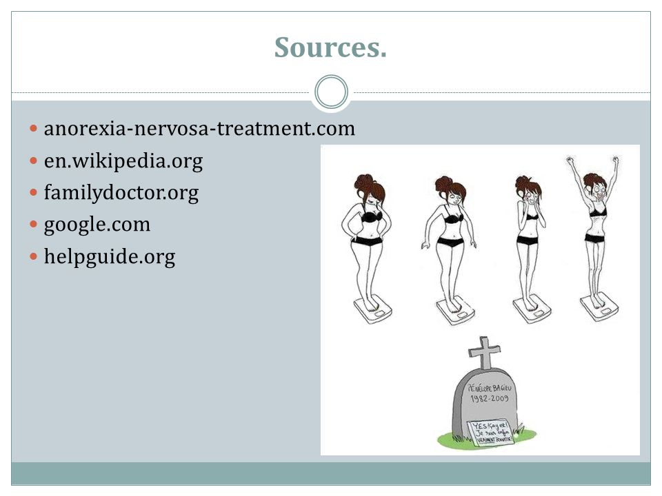 Sources. anorexia-nervosa-treatment.com en.wikipedia.org