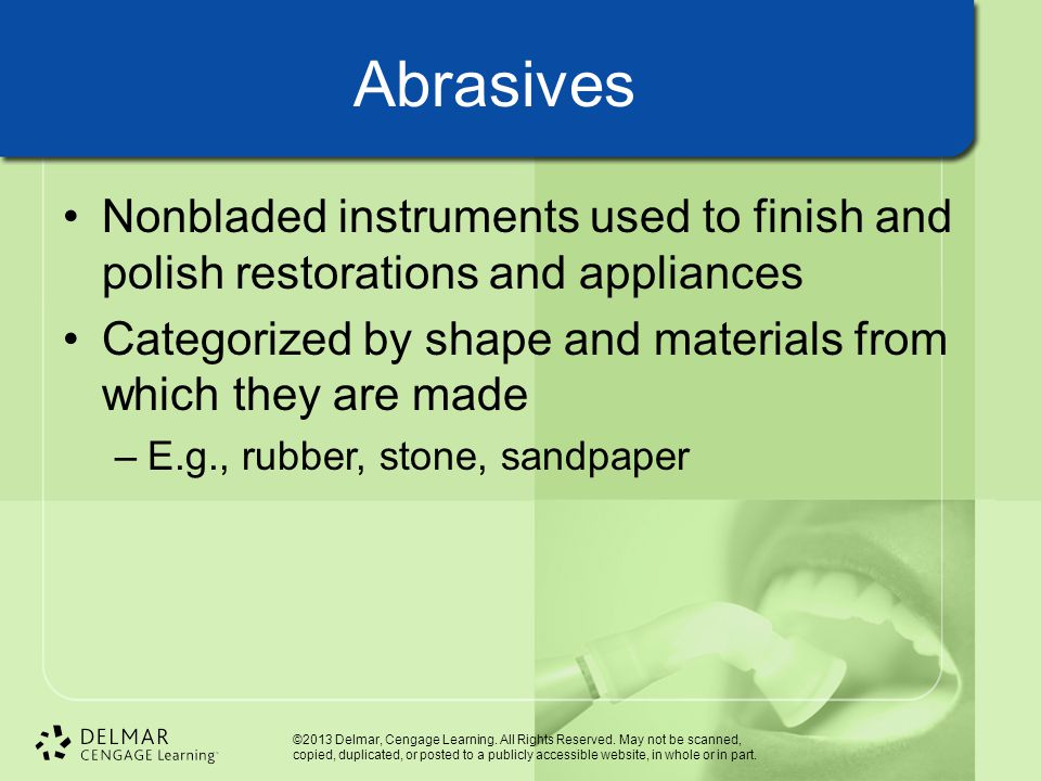 Abrasives Nonbladed instruments used to finish and polish restorations and appliances. Categorized by shape and materials from which they are made.