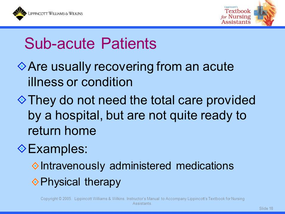 Sub-acute Patients Are usually recovering from an acute illness or condition.