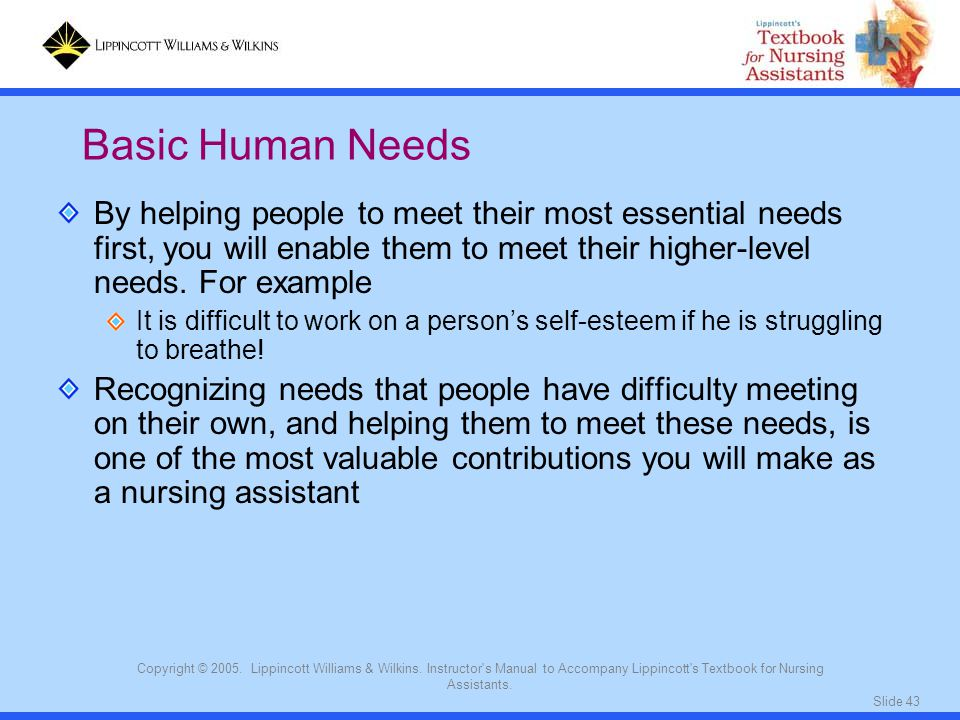 Basic Human Needs By helping people to meet their most essential needs first, you will enable them to meet their higher-level needs. For example.