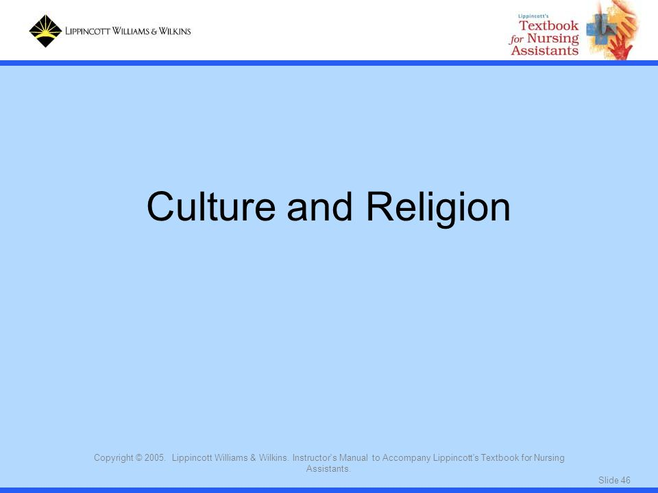 Culture and Religion Copyright © 2005. Lippincott Williams & Wilkins. Instructor s Manual to Accompany Lippincott s Textbook for Nursing Assistants.