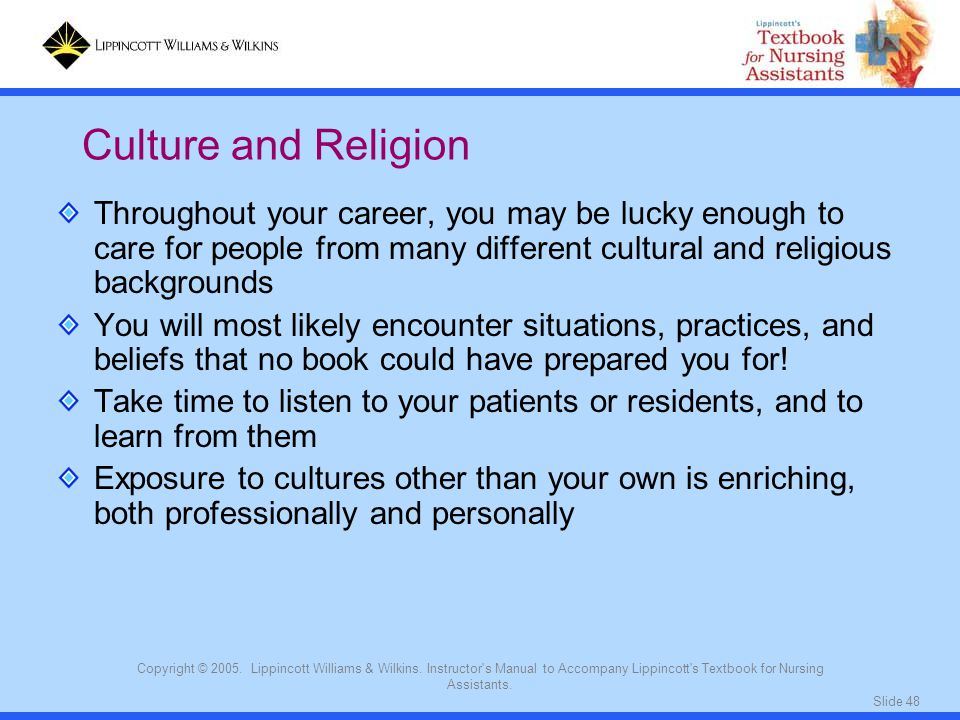 Culture and Religion Throughout your career, you may be lucky enough to care for people from many different cultural and religious backgrounds.