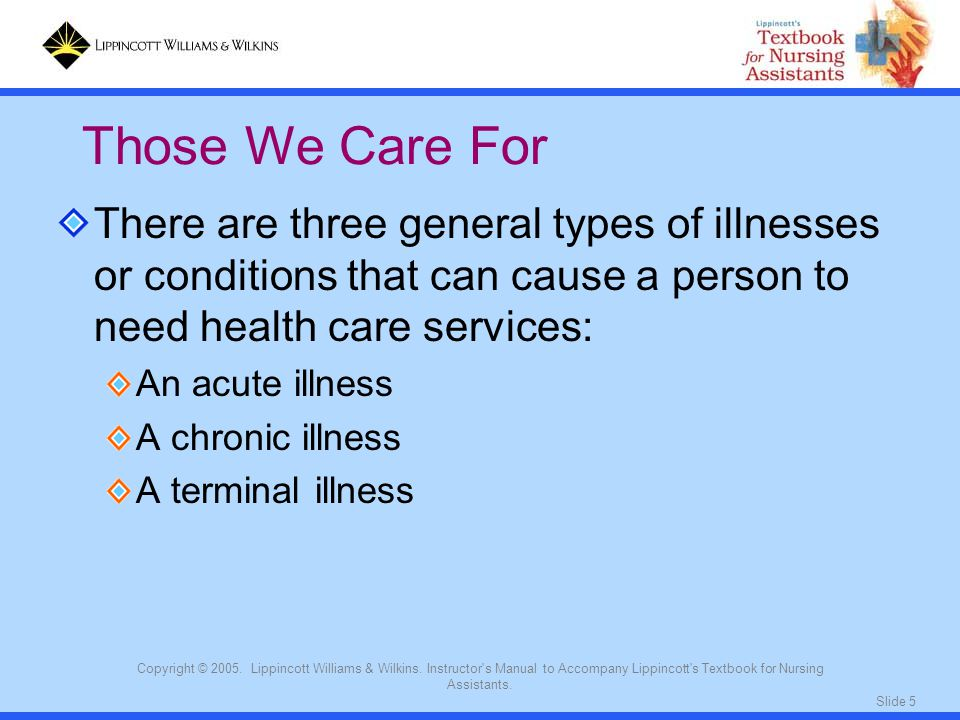 Those We Care For There are three general types of illnesses or conditions that can cause a person to need health care services:
