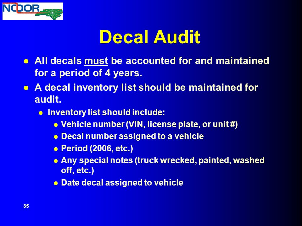 Decal Audit All decals must be accounted for and maintained for a period of 4 years. A decal inventory list should be maintained for audit.