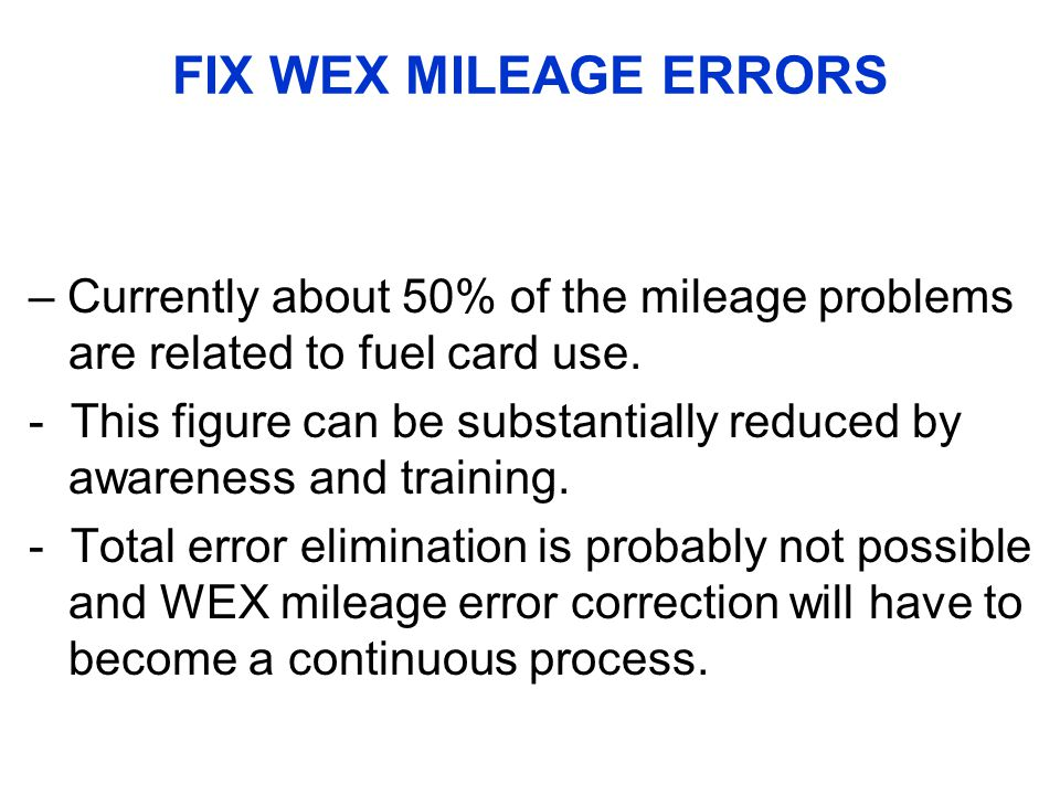 FIX WEX MILEAGE ERRORS – Currently about 50% of the mileage problems are related to fuel card use.