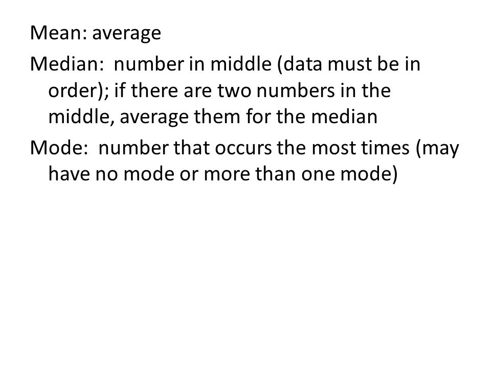 Mean: average Median: number in middle (data must be in order); if there are two numbers in the middle, average them for the median Mode: number that occurs the most times (may have no mode or more than one mode)